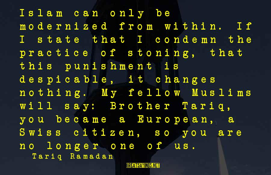Us Citizen Sayings By Tariq Ramadan: Islam can only be modernized from within. If I state that I condemn the practice