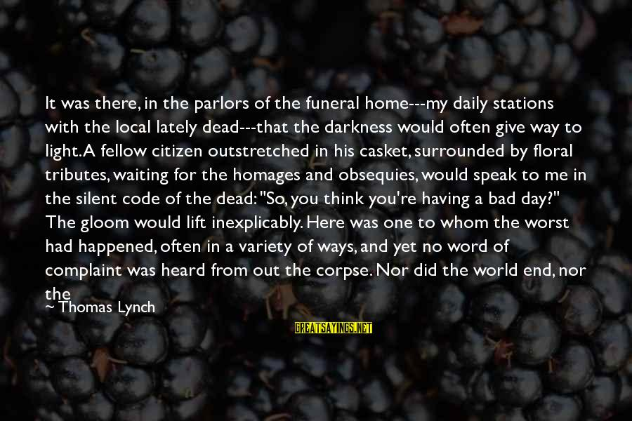 Us Citizen Sayings By Thomas Lynch: It was there, in the parlors of the funeral home---my daily stations with the local