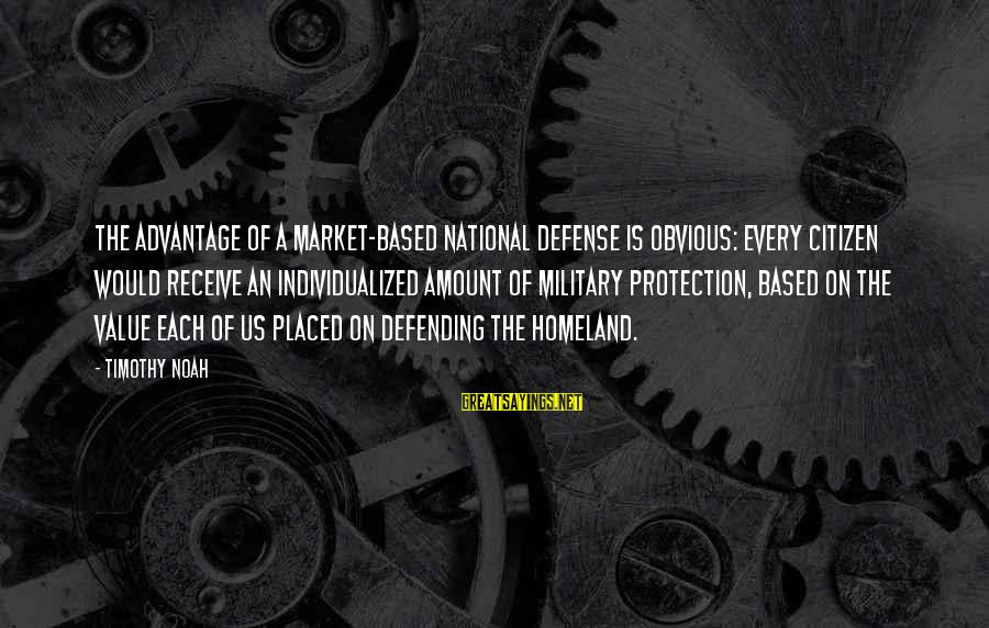 Us Citizen Sayings By Timothy Noah: The advantage of a market-based national defense is obvious: Every citizen would receive an individualized
