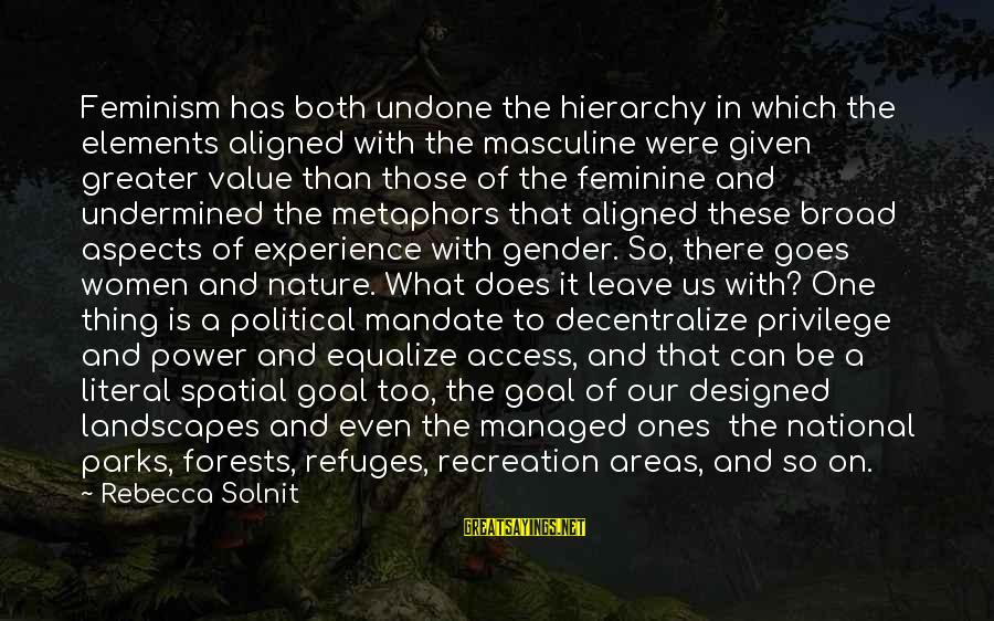 Us National Parks Sayings By Rebecca Solnit: Feminism has both undone the hierarchy in which the elements aligned with the masculine were