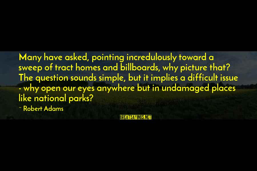 Us National Parks Sayings By Robert Adams: Many have asked, pointing incredulously toward a sweep of tract homes and billboards, why picture