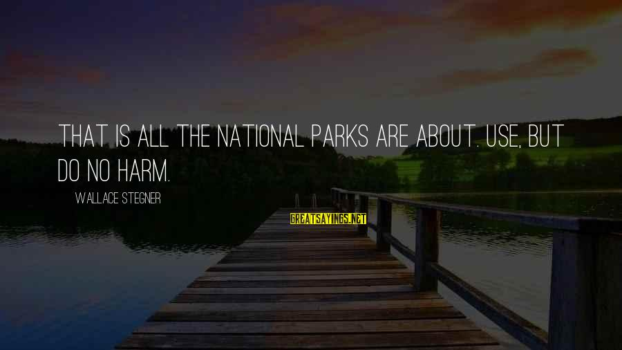 Us National Parks Sayings By Wallace Stegner: That is all the National Parks are about. Use, but do no harm.
