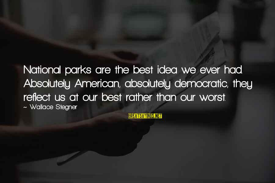 Us National Parks Sayings By Wallace Stegner: National parks are the best idea we ever had. Absolutely American, absolutely democratic, they reflect