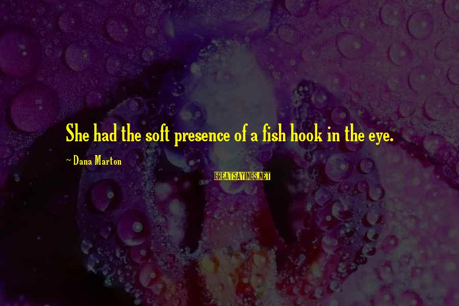 Us Navy Seal Sayings By Dana Marton: She had the soft presence of a fish hook in the eye.