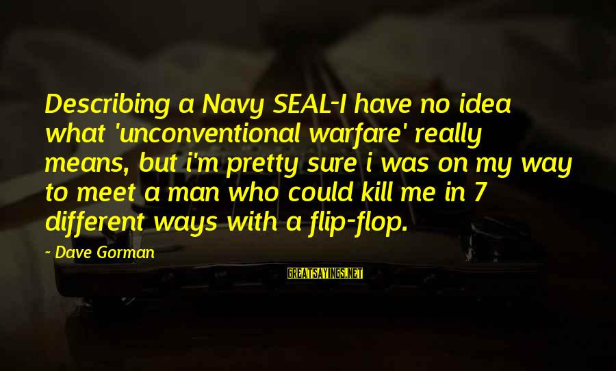 Us Navy Seal Sayings By Dave Gorman: Describing a Navy SEAL-I have no idea what 'unconventional warfare' really means, but i'm pretty