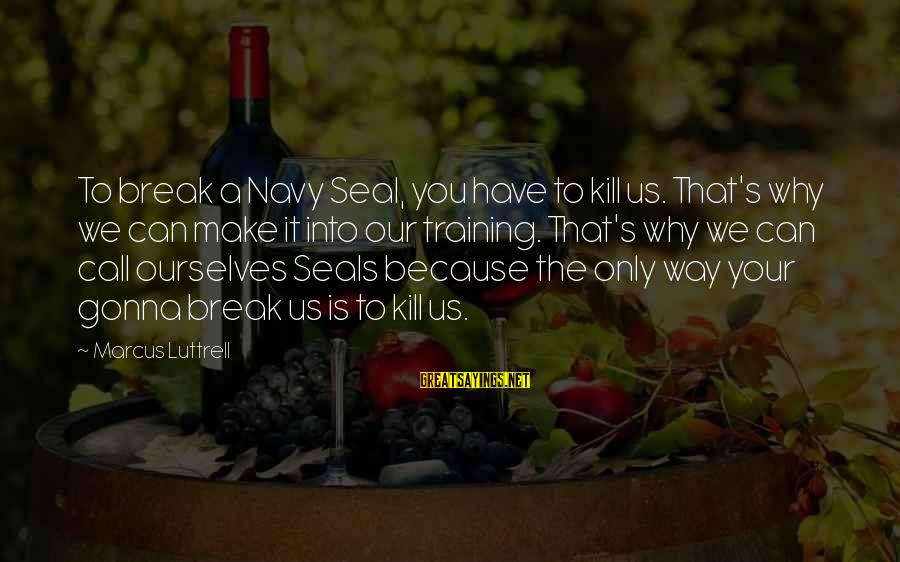 Us Navy Seal Sayings By Marcus Luttrell: To break a Navy Seal, you have to kill us. That's why we can make