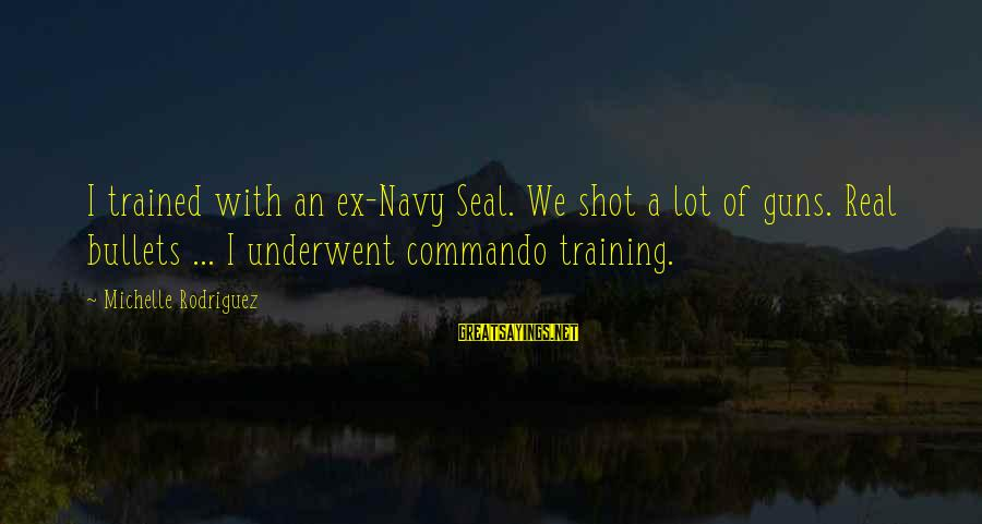 Us Navy Seal Sayings By Michelle Rodriguez: I trained with an ex-Navy Seal. We shot a lot of guns. Real bullets ...