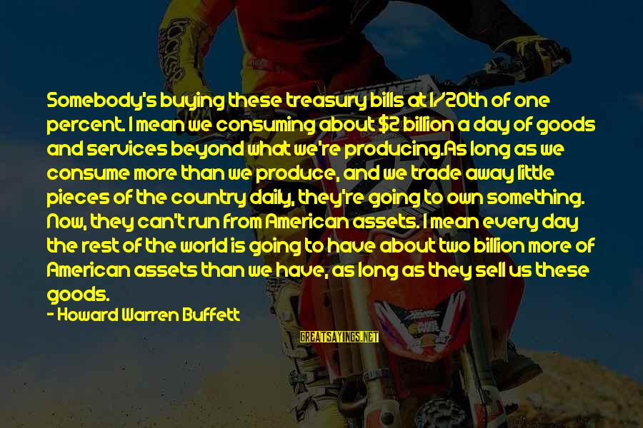 Us T Bills Sayings By Howard Warren Buffett: Somebody's buying these treasury bills at 1/20th of one percent. I mean we consuming about