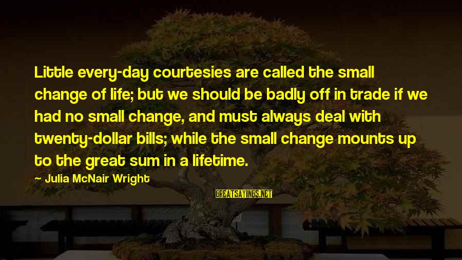 Us T Bills Sayings By Julia McNair Wright: Little every-day courtesies are called the small change of life; but we should be badly