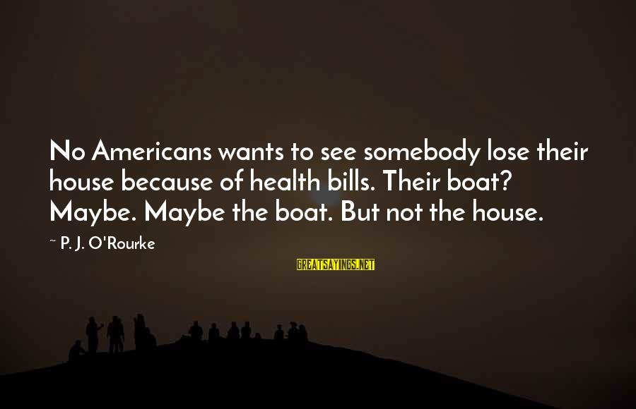 Us T Bills Sayings By P. J. O'Rourke: No Americans wants to see somebody lose their house because of health bills. Their boat?