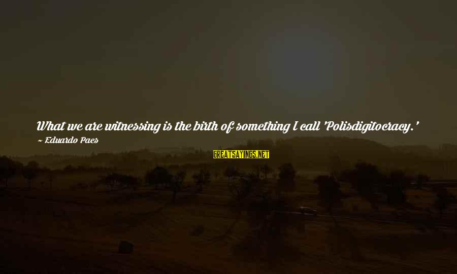 Uses Of Technology Sayings By Eduardo Paes: What we are witnessing is the birth of something I call 'Polisdigitocracy.' This is a