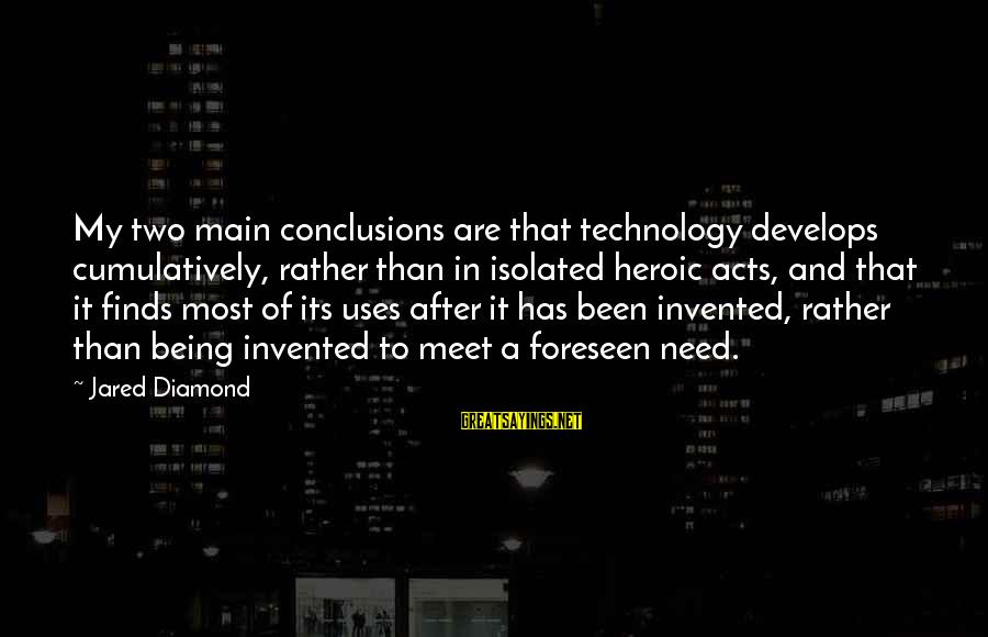 Uses Of Technology Sayings By Jared Diamond: My two main conclusions are that technology develops cumulatively, rather than in isolated heroic acts,