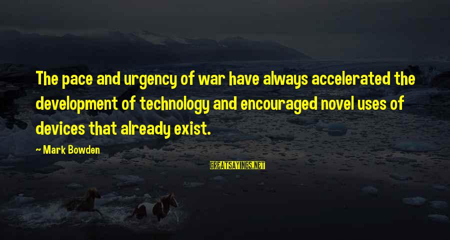 Uses Of Technology Sayings By Mark Bowden: The pace and urgency of war have always accelerated the development of technology and encouraged