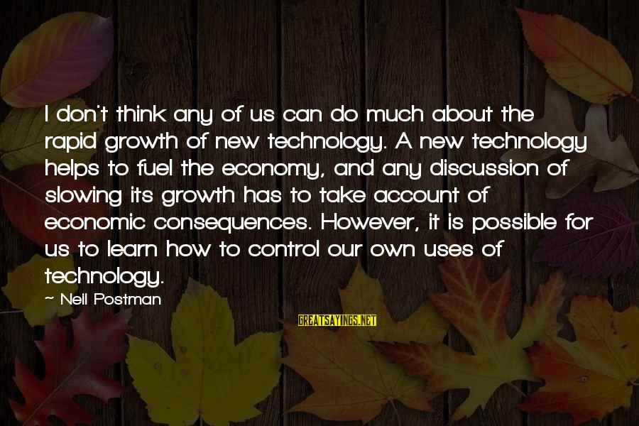 Uses Of Technology Sayings By Neil Postman: I don't think any of us can do much about the rapid growth of new