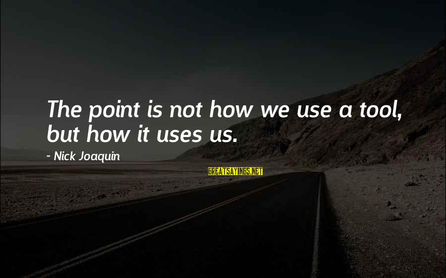 Uses Of Technology Sayings By Nick Joaquin: The point is not how we use a tool, but how it uses us.