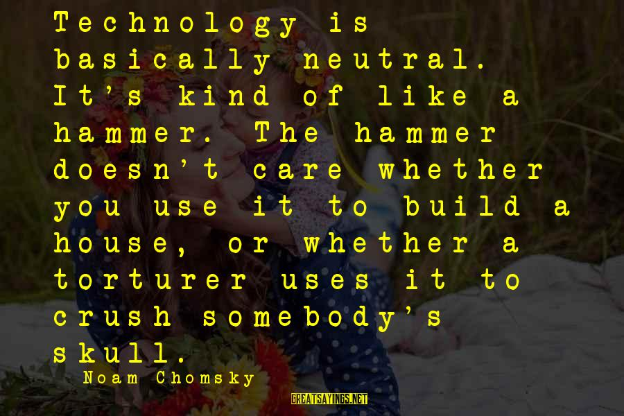 Uses Of Technology Sayings By Noam Chomsky: Technology is basically neutral. It's kind of like a hammer. The hammer doesn't care whether