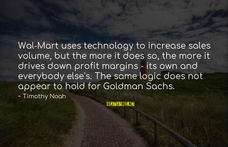 Uses Of Technology Sayings By Timothy Noah: Wal-Mart uses technology to increase sales volume, but the more it does so, the more