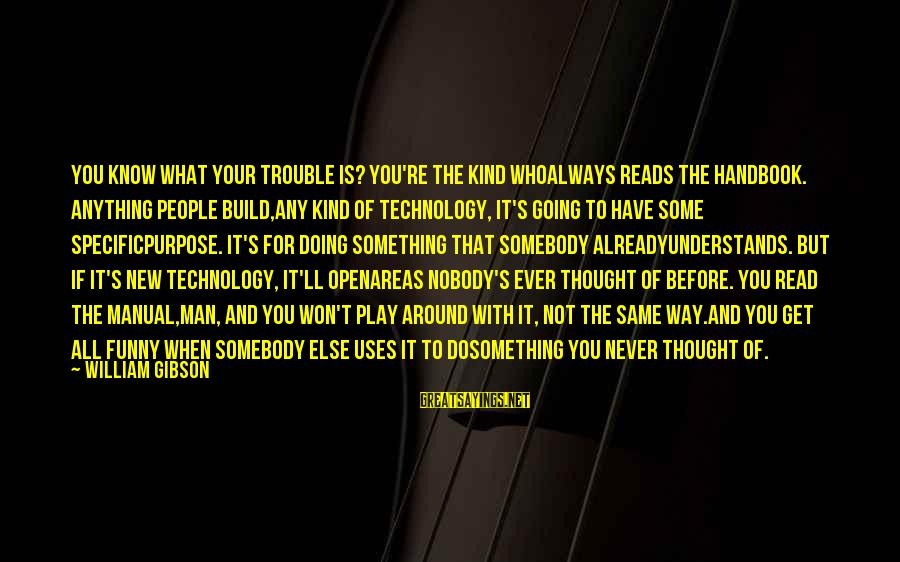 Uses Of Technology Sayings By William Gibson: You know what your trouble is? You're the kind whoalways reads the handbook. Anything people