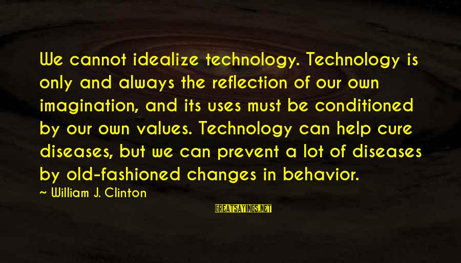 Uses Of Technology Sayings By William J. Clinton: We cannot idealize technology. Technology is only and always the reflection of our own imagination,