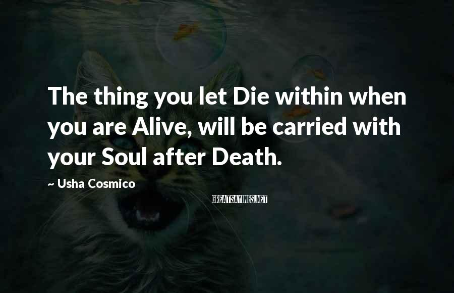 Usha Cosmico Sayings: The thing you let Die within when you are Alive, will be carried with your