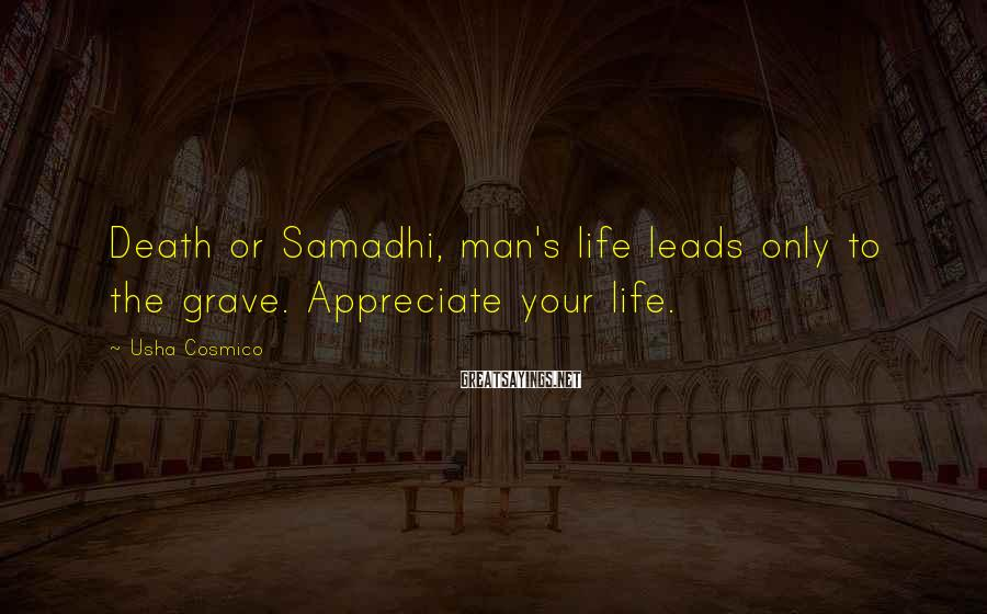 Usha Cosmico Sayings: Death or Samadhi, man's life leads only to the grave. Appreciate your life.