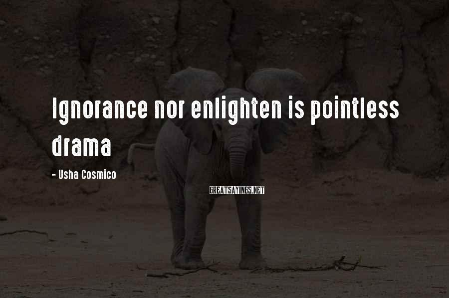 Usha Cosmico Sayings: Ignorance nor enlighten is pointless drama