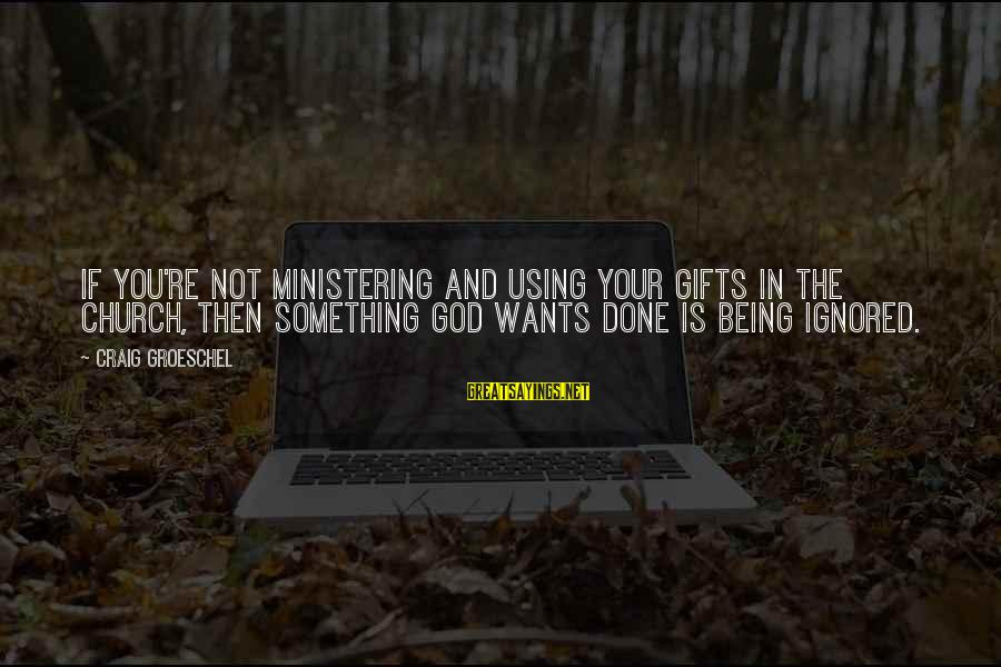 Using God's Gifts Sayings By Craig Groeschel: If you're not ministering and using your gifts in the church, then something God wants
