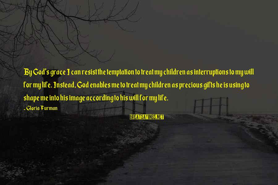 Using God's Gifts Sayings By Gloria Furman: By God's grace I can resist the temptation to treat my children as interruptions to
