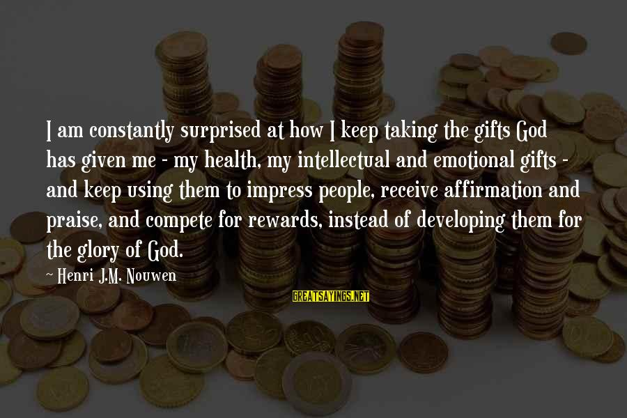 Using God's Gifts Sayings By Henri J.M. Nouwen: I am constantly surprised at how I keep taking the gifts God has given me