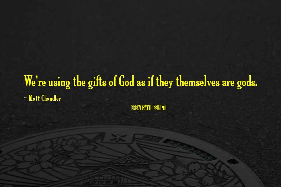 Using God's Gifts Sayings By Matt Chandler: We're using the gifts of God as if they themselves are gods.