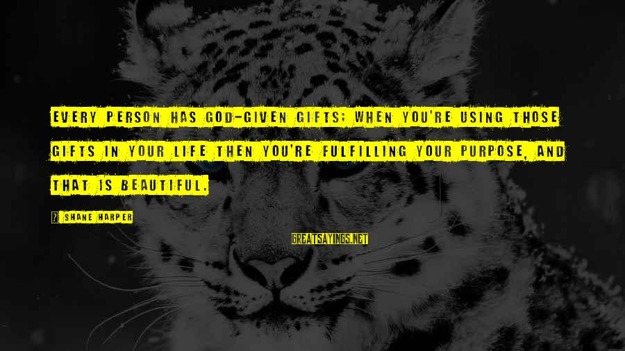 Using God's Gifts Sayings By Shane Harper: Every person has God-given gifts; when you're using those gifts in your life then you're