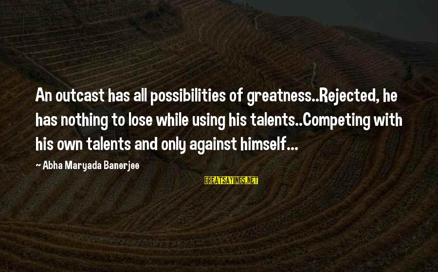 Using Talents Sayings By Abha Maryada Banerjee: An outcast has all possibilities of greatness..Rejected, he has nothing to lose while using his