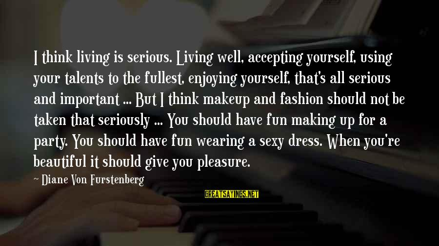 Using Talents Sayings By Diane Von Furstenberg: I think living is serious. Living well, accepting yourself, using your talents to the fullest,