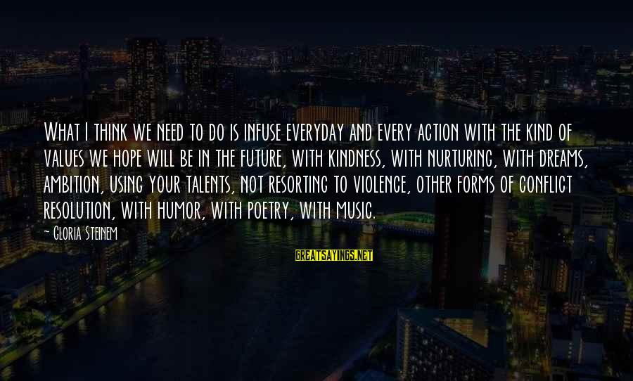Using Talents Sayings By Gloria Steinem: What I think we need to do is infuse everyday and every action with the