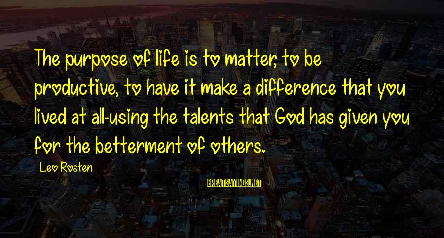 Using Talents Sayings By Leo Rosten: The purpose of life is to matter, to be productive, to have it make a