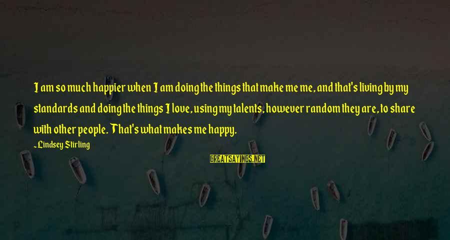 Using Talents Sayings By Lindsey Stirling: I am so much happier when I am doing the things that make me me,
