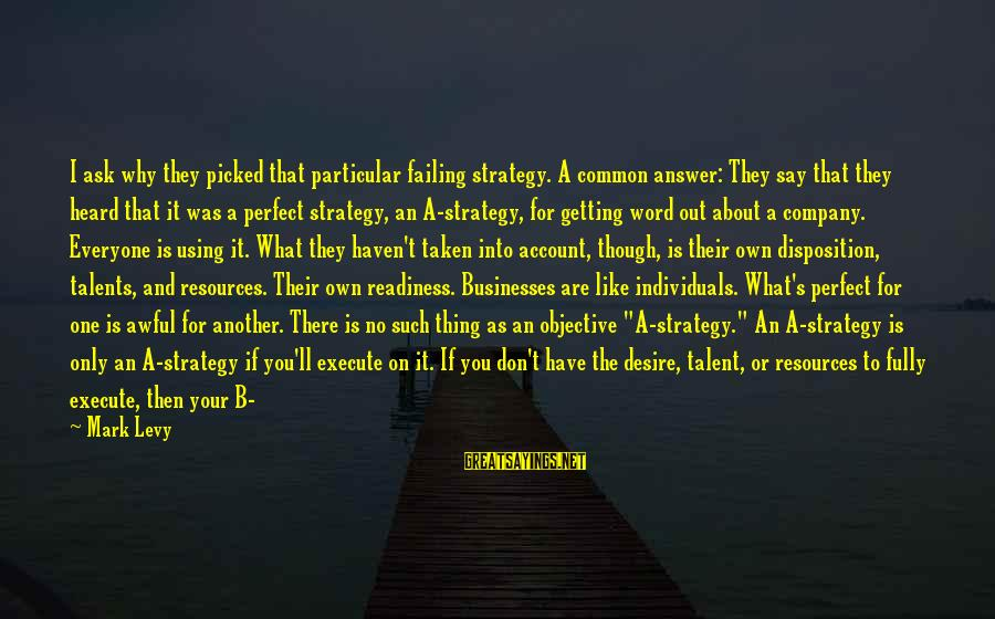 Using Talents Sayings By Mark Levy: I ask why they picked that particular failing strategy. A common answer: They say that
