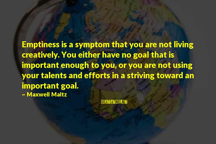 Using Talents Sayings By Maxwell Maltz: Emptiness is a symptom that you are not living creatively. You either have no goal