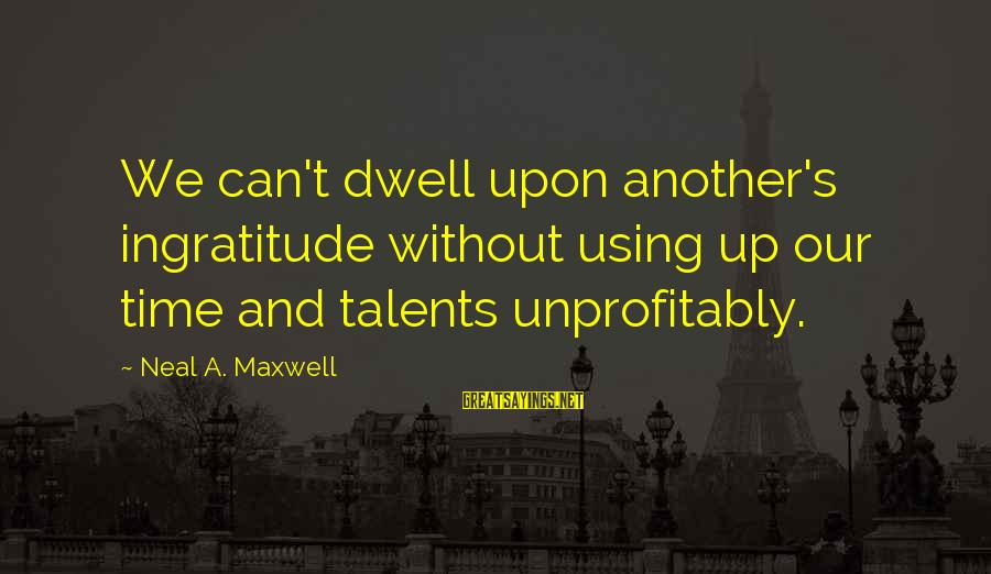 Using Talents Sayings By Neal A. Maxwell: We can't dwell upon another's ingratitude without using up our time and talents unprofitably.