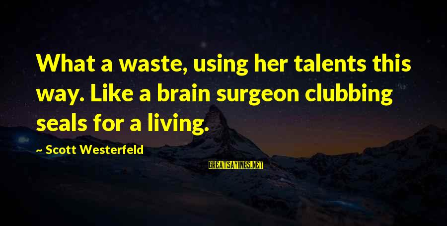 Using Talents Sayings By Scott Westerfeld: What a waste, using her talents this way. Like a brain surgeon clubbing seals for