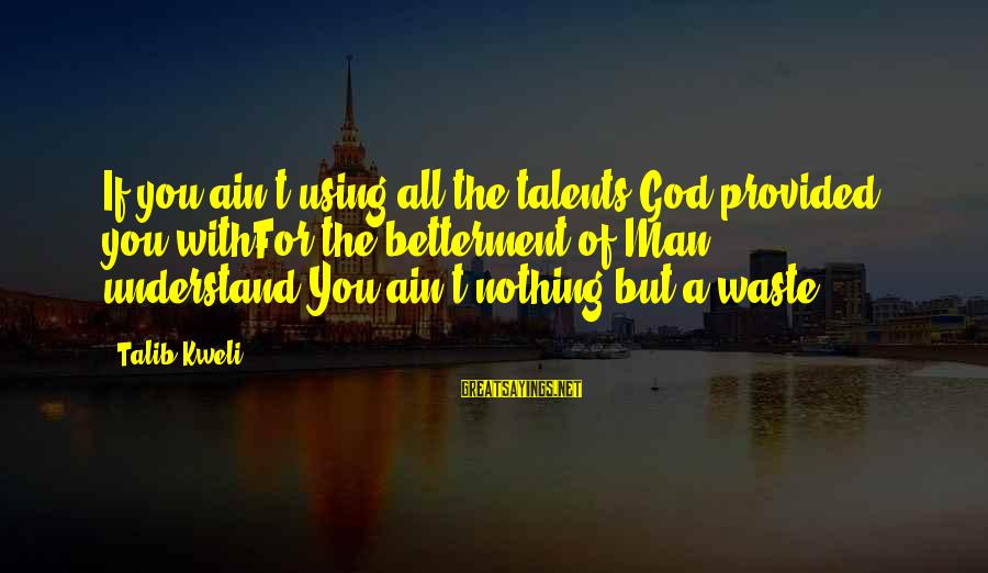 Using Talents Sayings By Talib Kweli: If you ain't using all the talents God provided you withFor the betterment of Man,