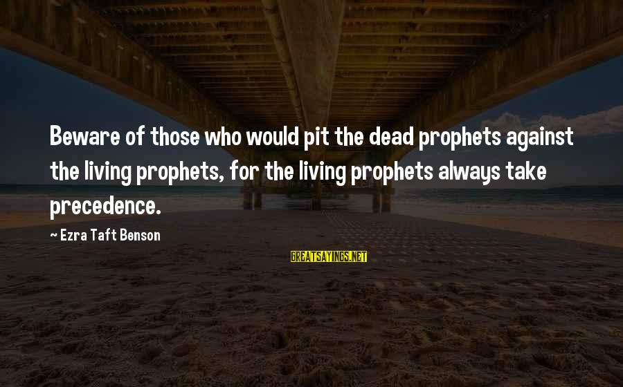 Utah Pioneer Sayings By Ezra Taft Benson: Beware of those who would pit the dead prophets against the living prophets, for the
