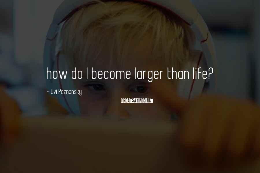 Uvi Poznansky Sayings: how do I become larger than life?