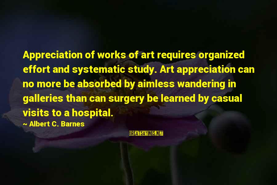 Uzrok Sayings By Albert C. Barnes: Appreciation of works of art requires organized effort and systematic study. Art appreciation can no