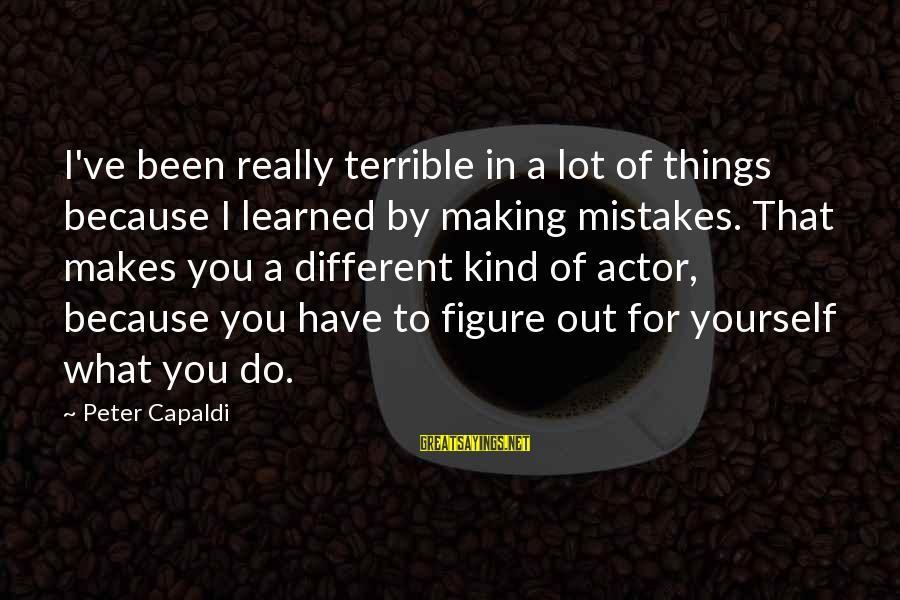 Uzrok Sayings By Peter Capaldi: I've been really terrible in a lot of things because I learned by making mistakes.