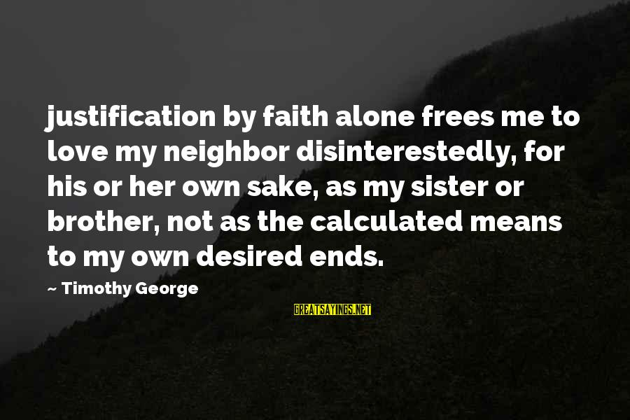 Uzrok Sayings By Timothy George: justification by faith alone frees me to love my neighbor disinterestedly, for his or her