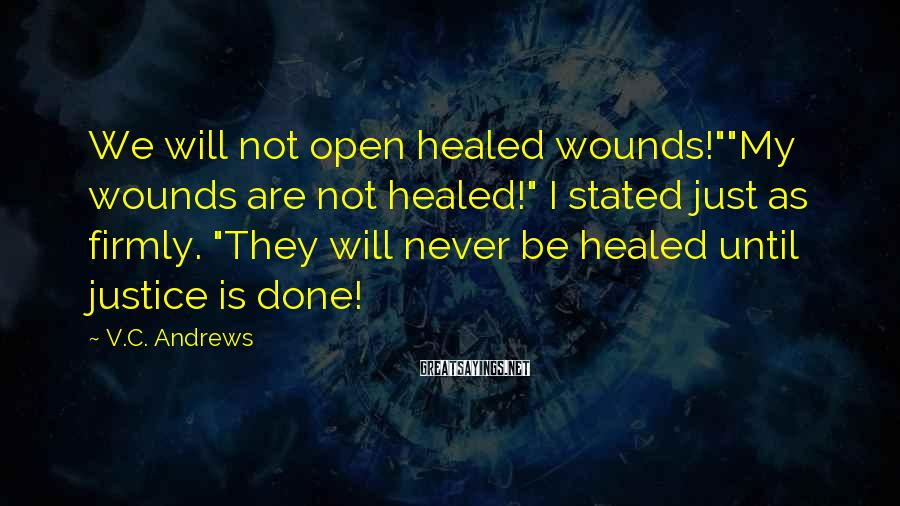 "V.C. Andrews Sayings: We will not open healed wounds!""""My wounds are not healed!"" I stated just as firmly."