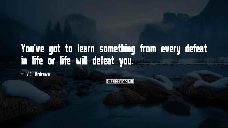 V.C. Andrews Sayings: You've got to learn something from every defeat in life or life will defeat you.