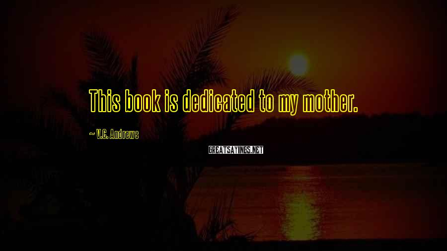 V.C. Andrews Sayings: This book is dedicated to my mother.
