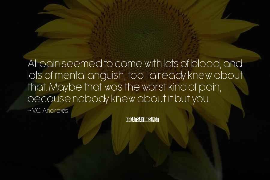 V.C. Andrews Sayings: All pain seemed to come with lots of blood, and lots of mental anguish, too.
